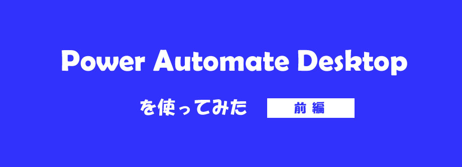 Power Automate Desktopを使ってみた:前編(インストール~画面構成について)