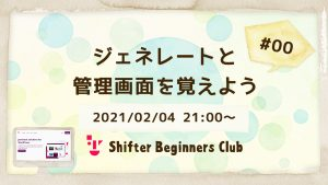 Shifter Beginners Club #00 ジェネレートと管理画面を覚えようの会